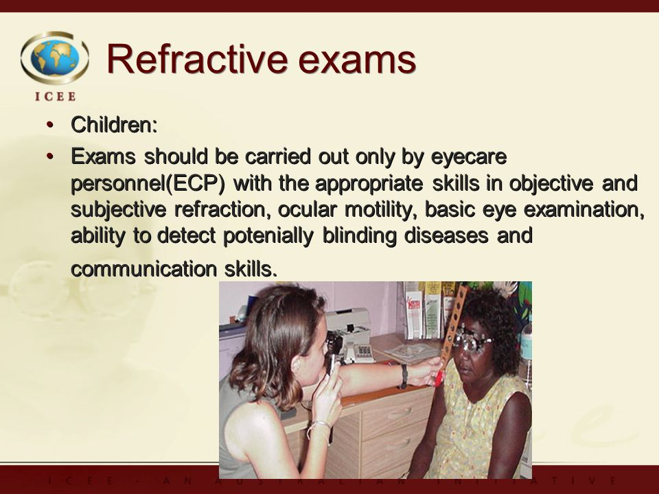 Refractive exams Children: Exams should be carried out only by eyecare personnel(ECP) with the appropriate skills in objective and subjective refraction, ocular motility, basic eye examination, ability to detect potenially blinding diseases and communication skills.