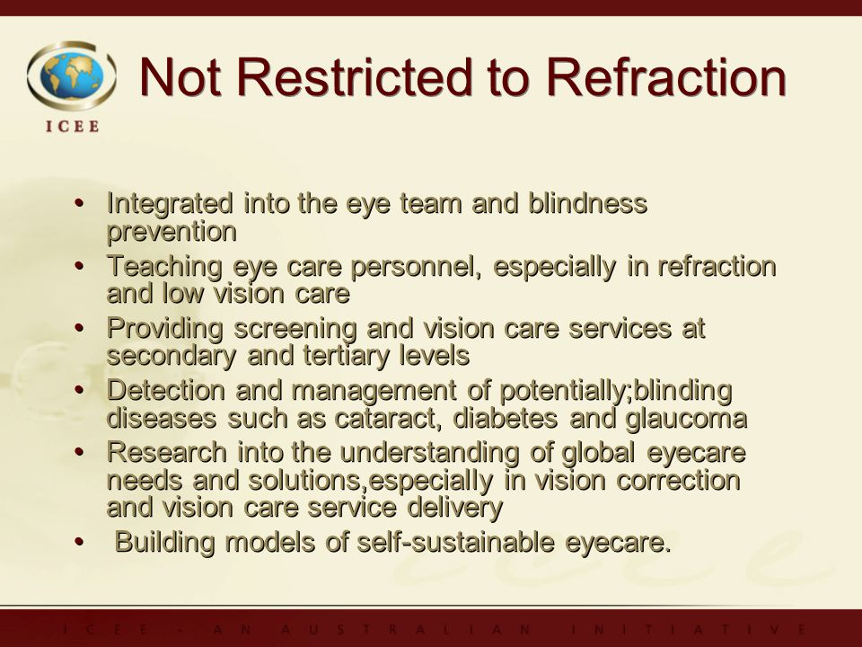 Not Restricted to Refraction Integrated into the eye team and blindness prevention Teaching eye care personnel, especially in refraction and low vision care Providing screening and vision care services at secondary and tertiary levels Detection and management of potentially;blinding diseases such as cataract, diabetes and glaucoma Research into the understanding of global eyecare needs and solutions,especially in vision correction and vision care service delivery Building models of self-sustainable eyecare.