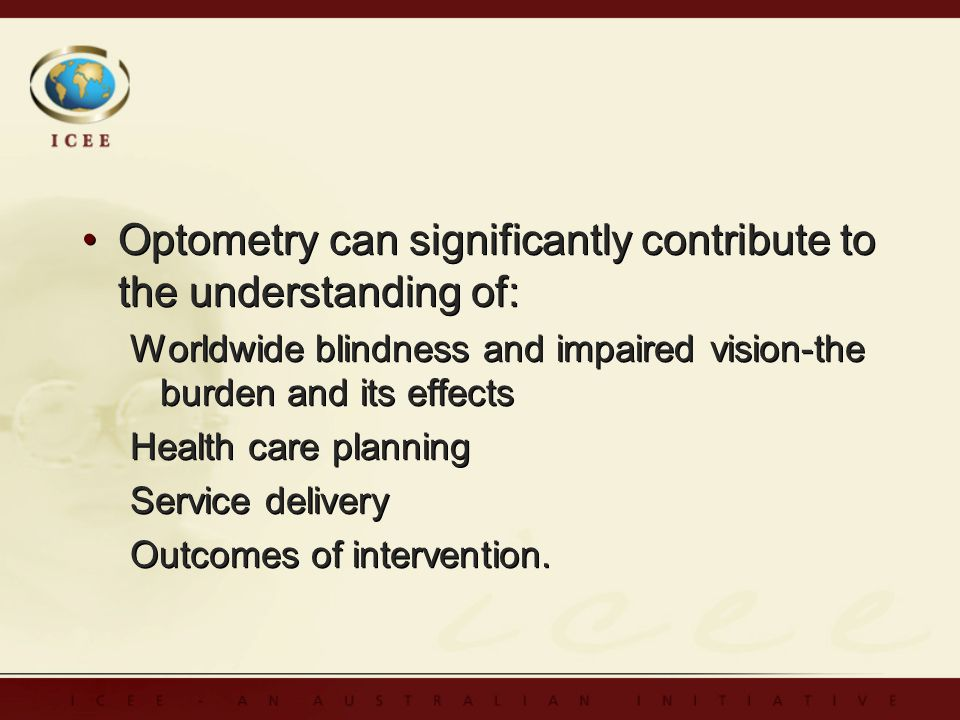 Optometry can significantly contribute to the understanding of: Worldwide blindness and impaired vision-the burden and its effects Health care planning Service delivery Outcomes of intervention.