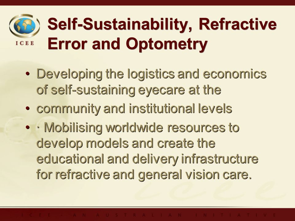 Self-Sustainability, Refractive Error and Optometry Developing the logistics and economics of self-sustaining eyecare at the community and institutional levels · Mobilising worldwide resources to develop models and create the educational and delivery infrastructure for refractive and general vision care.