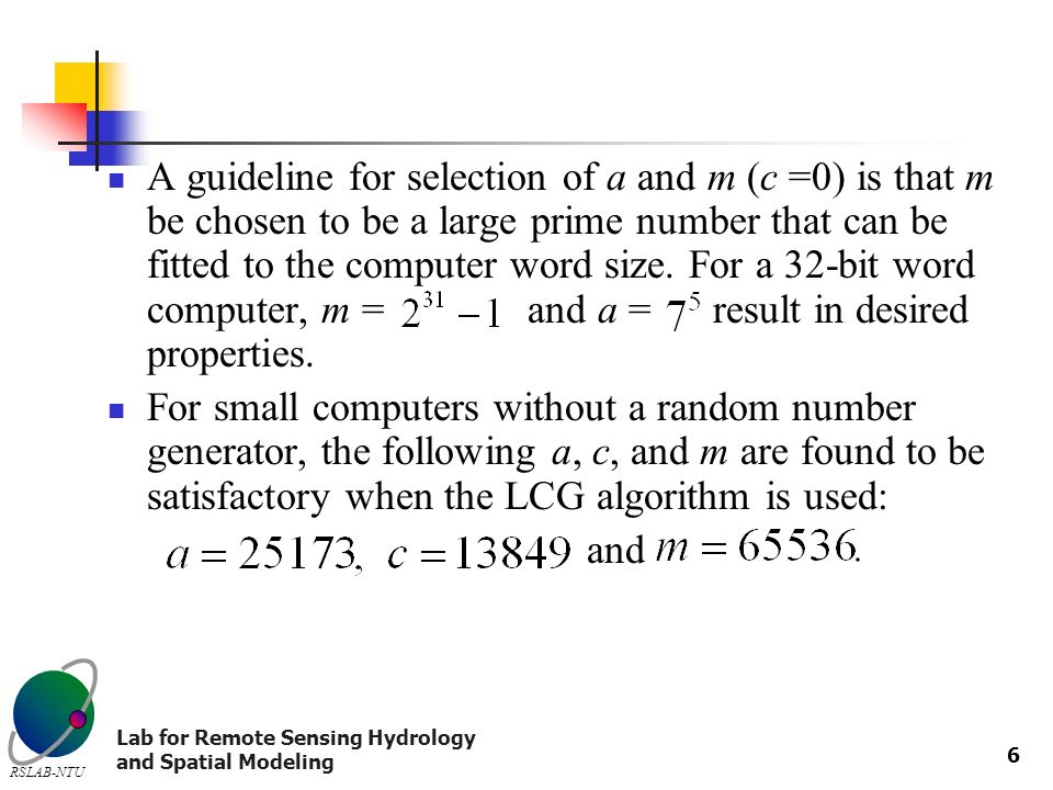 Lab for Remote Sensing Hydrology and Spatial Modeling RSLAB-NTU 6 A guideline for selection of a and m (c =0) is that m be chosen to be a large prime number that can be fitted to the computer word size.