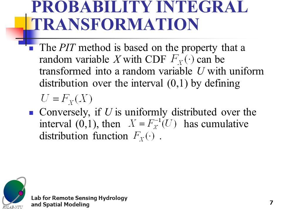 Lab for Remote Sensing Hydrology and Spatial Modeling RSLAB-NTU 7 PROBABILITY INTEGRAL TRANSFORMATION The PIT method is based on the property that a random variable X with CDF can be transformed into a random variable U with uniform distribution over the interval (0,1) by defining Conversely, if U is uniformly distributed over the interval (0,1), then has cumulative distribution function.