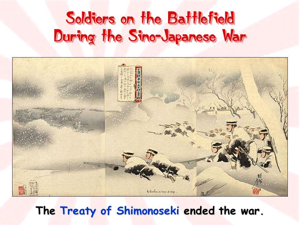 Soldiers on the Battlefield During the Sino-Japanese War The Treaty of Shimonoseki ended the war.