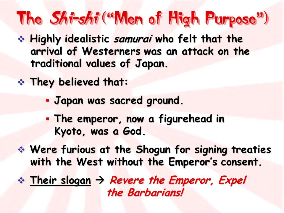 The Shi-shi ( Men of High Purpose ) Highly idealistic samurai who felt that the arrival of Westerners was an attack on the traditional values of Japan.