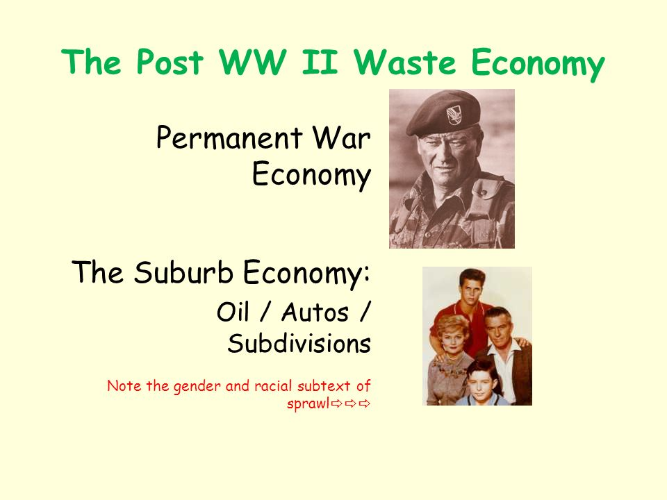 The Post WW II Waste Economy Permanent War Economy The Suburb Economy: Oil / Autos / Subdivisions Note the gender and racial subtext of sprawl