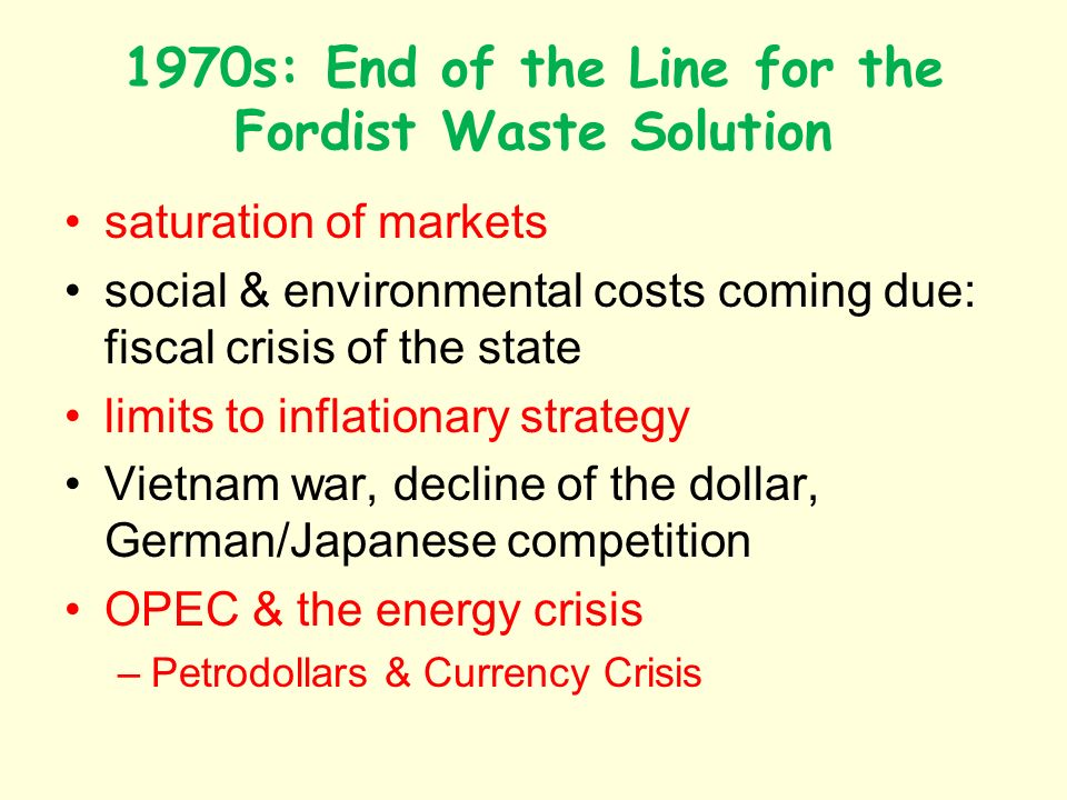 1970s: End of the Line for the Fordist Waste Solution saturation of markets social & environmental costs coming due: fiscal crisis of the state limits to inflationary strategy Vietnam war, decline of the dollar, German/Japanese competition OPEC & the energy crisis –Petrodollars & Currency Crisis