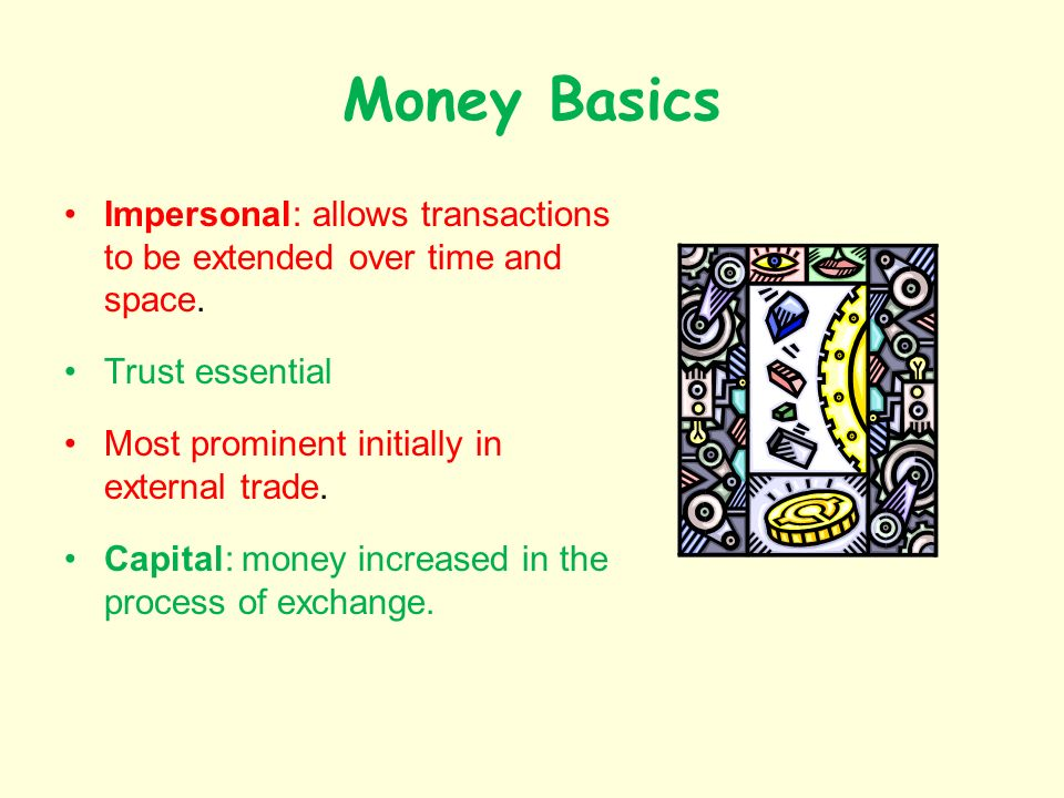 Money Basics Impersonal: allows transactions to be extended over time and space.