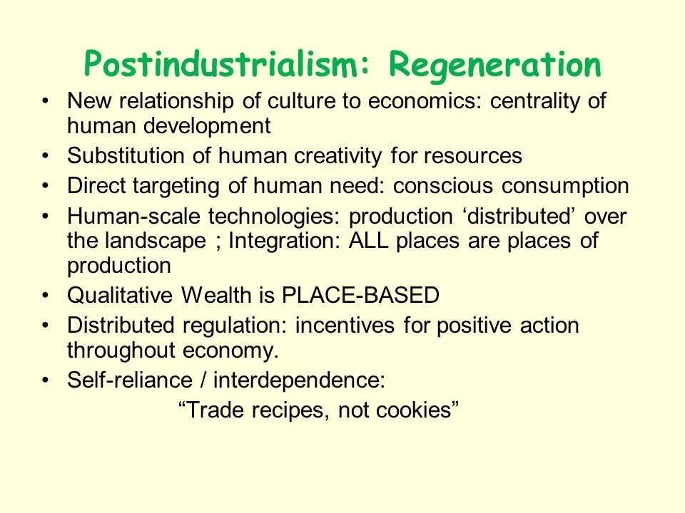 Postindustrialism: Regeneration New relationship of culture to economics: centrality of human development Substitution of human creativity for resources Direct targeting of human need: conscious consumption Human-scale technologies: production distributed over the landscape ; Integration: ALL places are places of production Qualitative Wealth is PLACE-BASED Distributed regulation: incentives for positive action throughout economy.