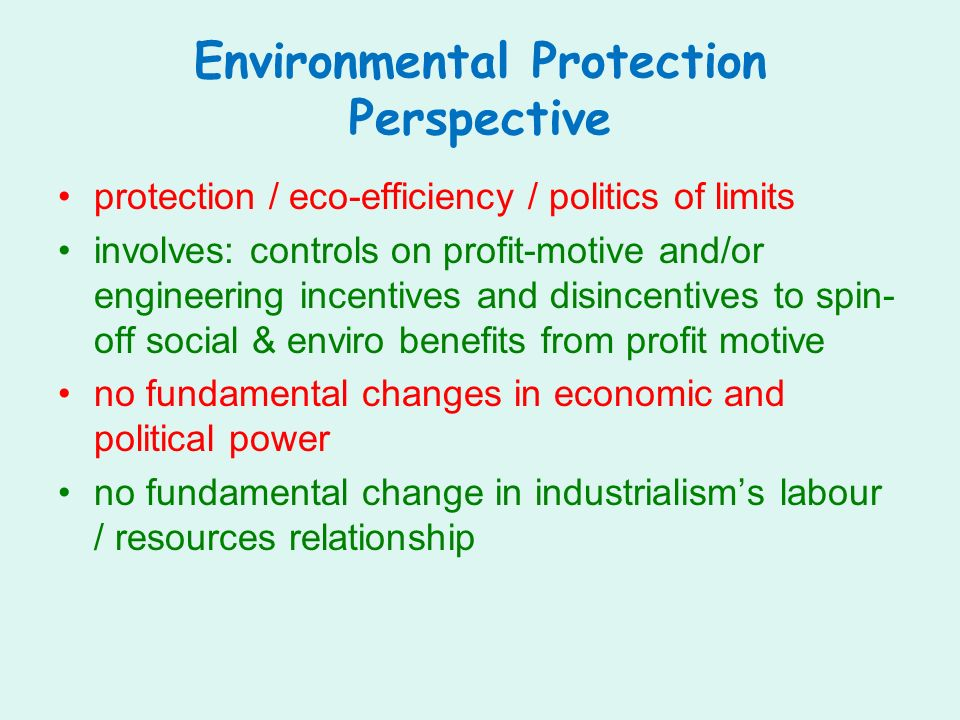 Environmental Protection Perspective protection / eco-efficiency / politics of limits involves: controls on profit-motive and/or engineering incentives and disincentives to spin- off social & enviro benefits from profit motive no fundamental changes in economic and political power no fundamental change in industrialisms labour / resources relationship