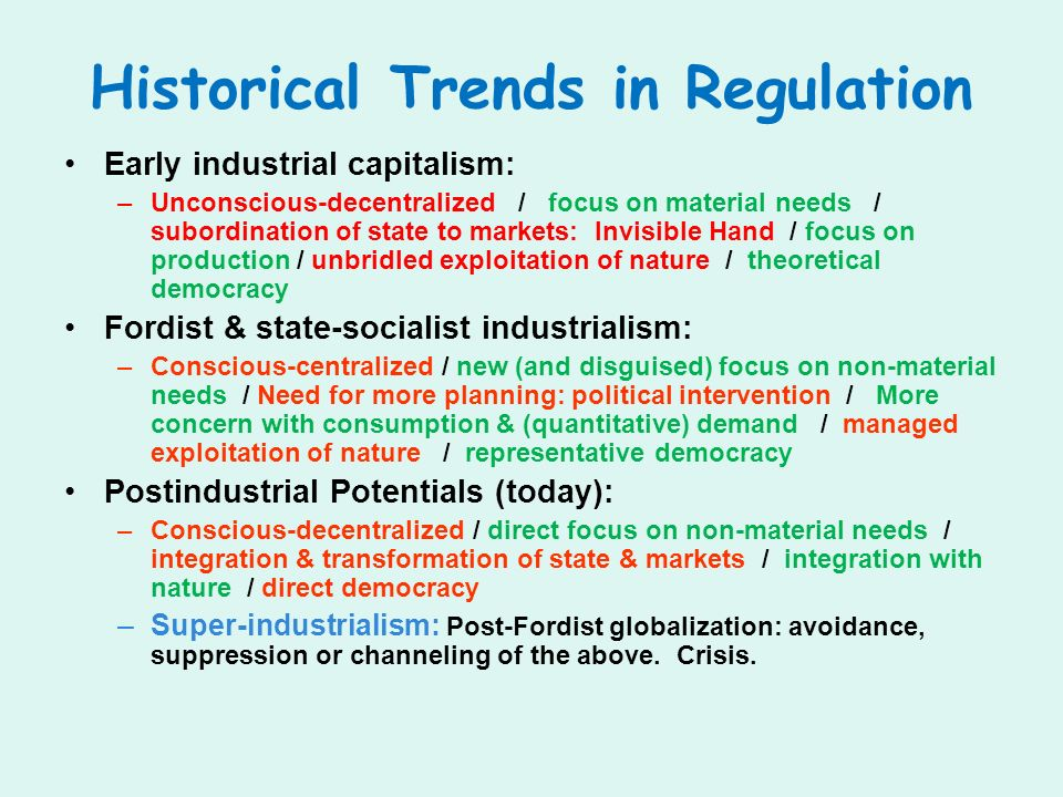 Historical Trends in Regulation Early industrial capitalism: –Unconscious-decentralized / focus on material needs / subordination of state to markets: Invisible Hand / focus on production / unbridled exploitation of nature / theoretical democracy Fordist & state-socialist industrialism: –Conscious-centralized / new (and disguised) focus on non-material needs / Need for more planning: political intervention / More concern with consumption & (quantitative) demand / managed exploitation of nature / representative democracy Postindustrial Potentials (today): –Conscious-decentralized / direct focus on non-material needs / integration & transformation of state & markets / integration with nature / direct democracy –Super-industrialism: Post-Fordist globalization: avoidance, suppression or channeling of the above.