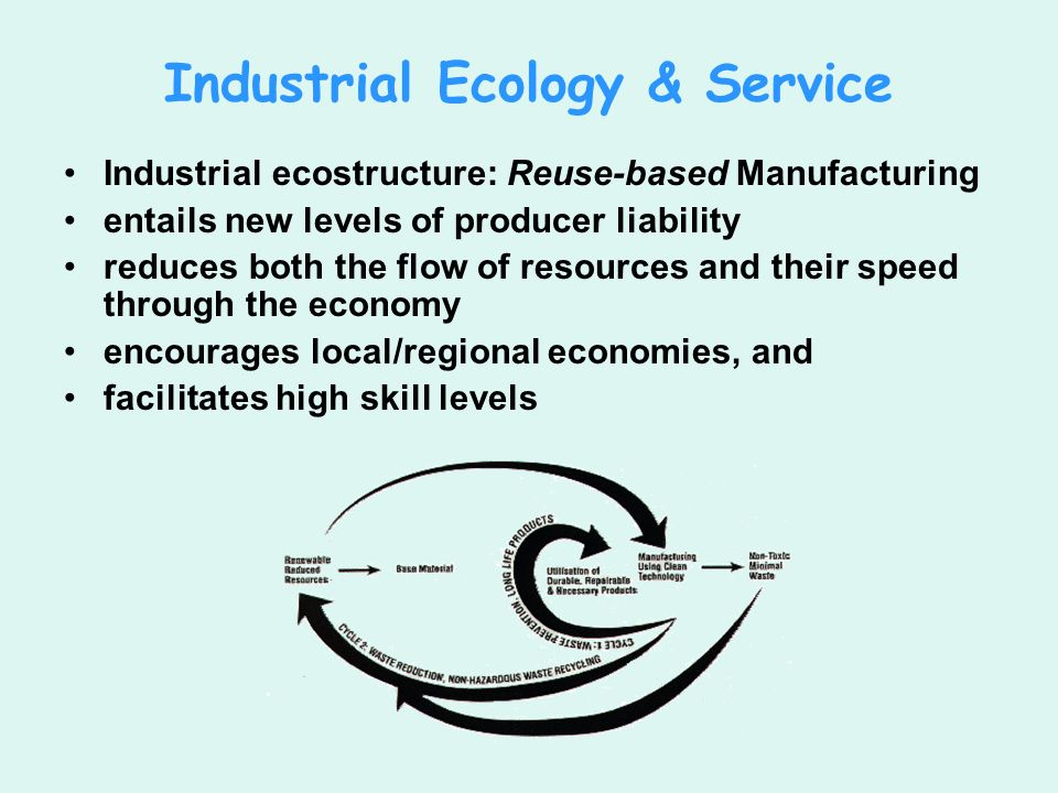 Industrial Ecology & Service Industrial ecostructure: Reuse-based Manufacturing entails new levels of producer liability reduces both the flow of resources and their speed through the economy encourages local/regional economies, and facilitates high skill levels