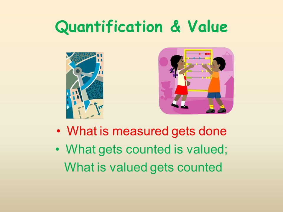 Quantification & Value What is measured gets done What gets counted is valued; What is valued gets counted