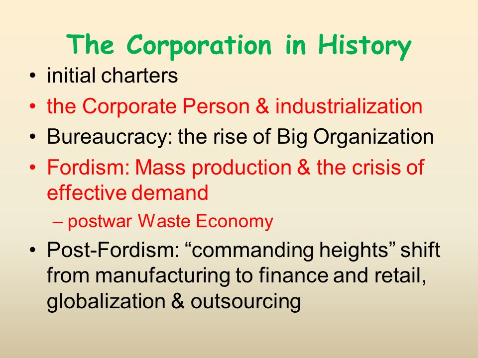 The Corporation in History initial charters the Corporate Person & industrialization Bureaucracy: the rise of Big Organization Fordism: Mass production & the crisis of effective demand –postwar Waste Economy Post-Fordism: commanding heights shift from manufacturing to finance and retail, globalization & outsourcing
