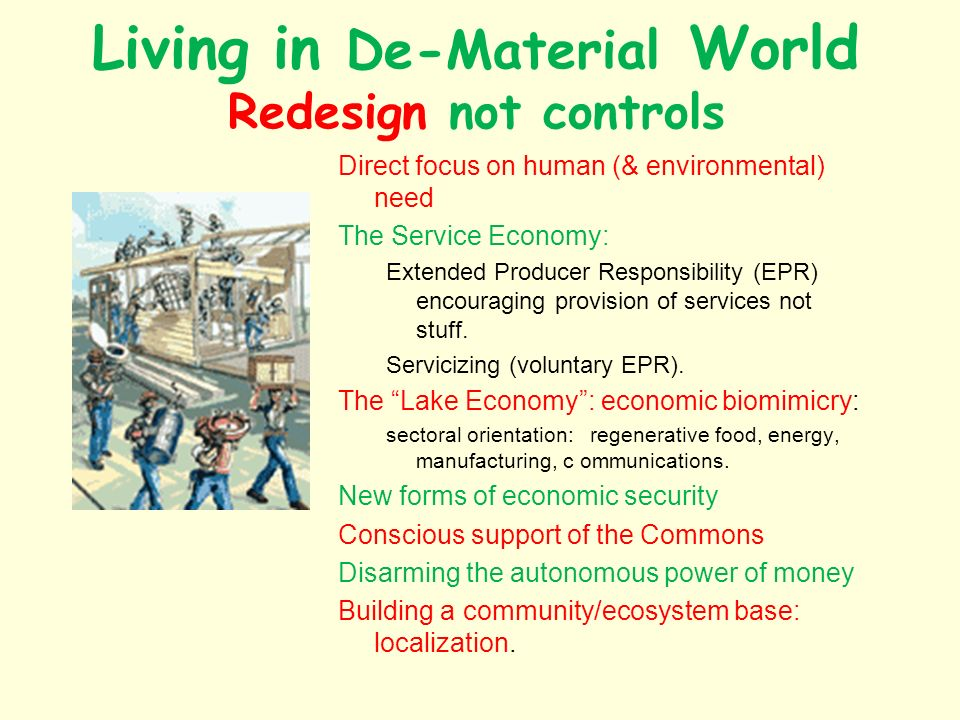 Living in De-Material World Redesign not controls Direct focus on human (& environmental) need The Service Economy: Extended Producer Responsibility (EPR) encouraging provision of services not stuff.