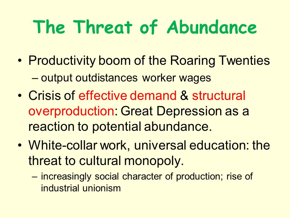 The Threat of Abundance Productivity boom of the Roaring Twenties –output outdistances worker wages Crisis of effective demand & structural overproduction: Great Depression as a reaction to potential abundance.
