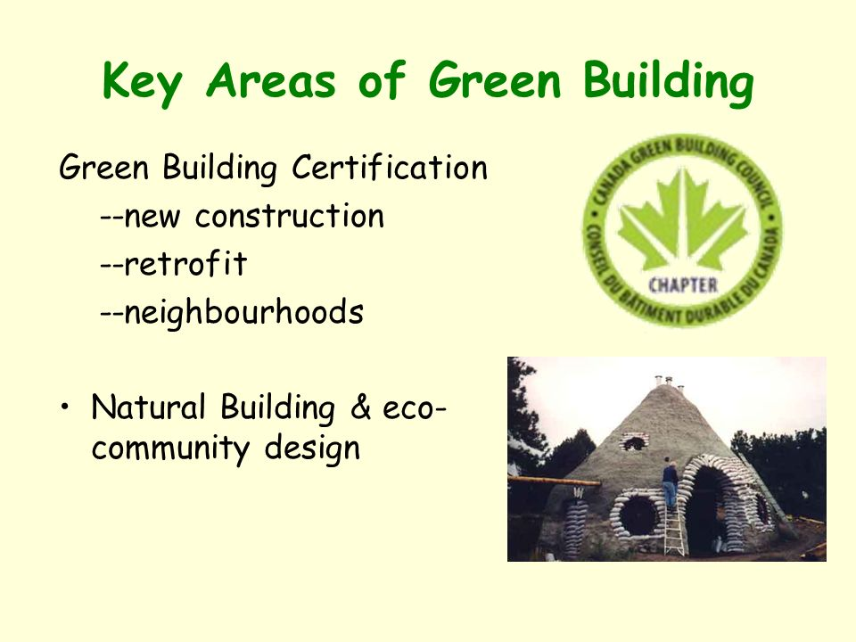 Key Areas of Green Building Green Building Certification --new construction --retrofit --neighbourhoods Natural Building & eco- community design