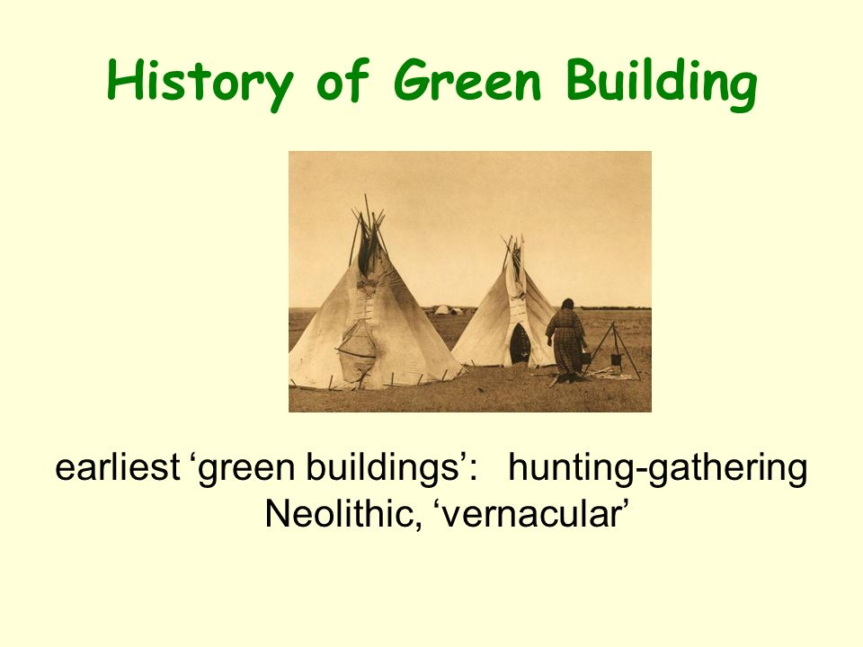 History of Green Building earliest green buildings: hunting-gathering Neolithic, vernacular