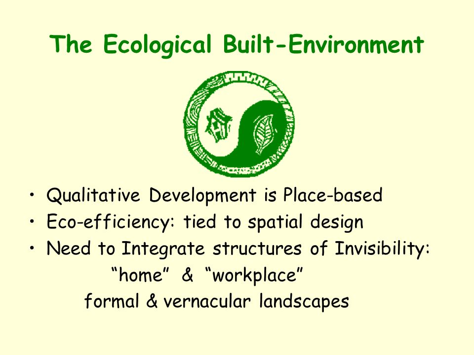 The Ecological Built-Environment Qualitative Development is Place-based Eco-efficiency: tied to spatial design Need to Integrate structures of Invisibility: home & workplace formal & vernacular landscapes