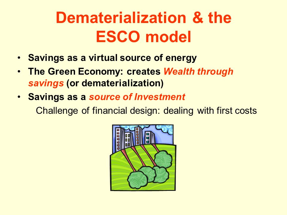 Dematerialization & the ESCO model Savings as a virtual source of energy The Green Economy: creates Wealth through savings (or dematerialization) Savings as a source of Investment Challenge of financial design: dealing with first costs