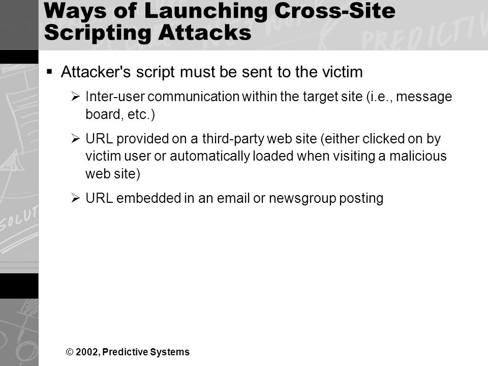 © 2002, Predictive Systems Ways of Launching Cross-Site Scripting Attacks Attacker s script must be sent to the victim Inter-user communication within the target site (i.e., message board, etc.) URL provided on a third-party web site (either clicked on by victim user or automatically loaded when visiting a malicious web site) URL embedded in an  or newsgroup posting