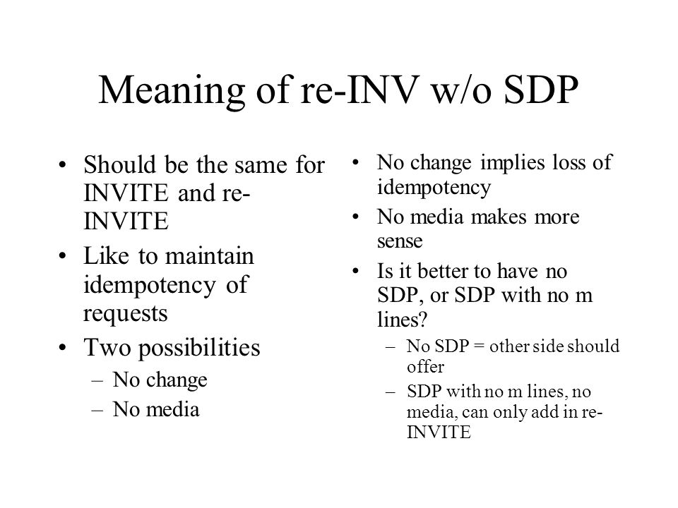Meaning of re-INV w/o SDP Should be the same for INVITE and re- INVITE Like to maintain idempotency of requests Two possibilities –No change –No media No change implies loss of idempotency No media makes more sense Is it better to have no SDP, or SDP with no m lines.