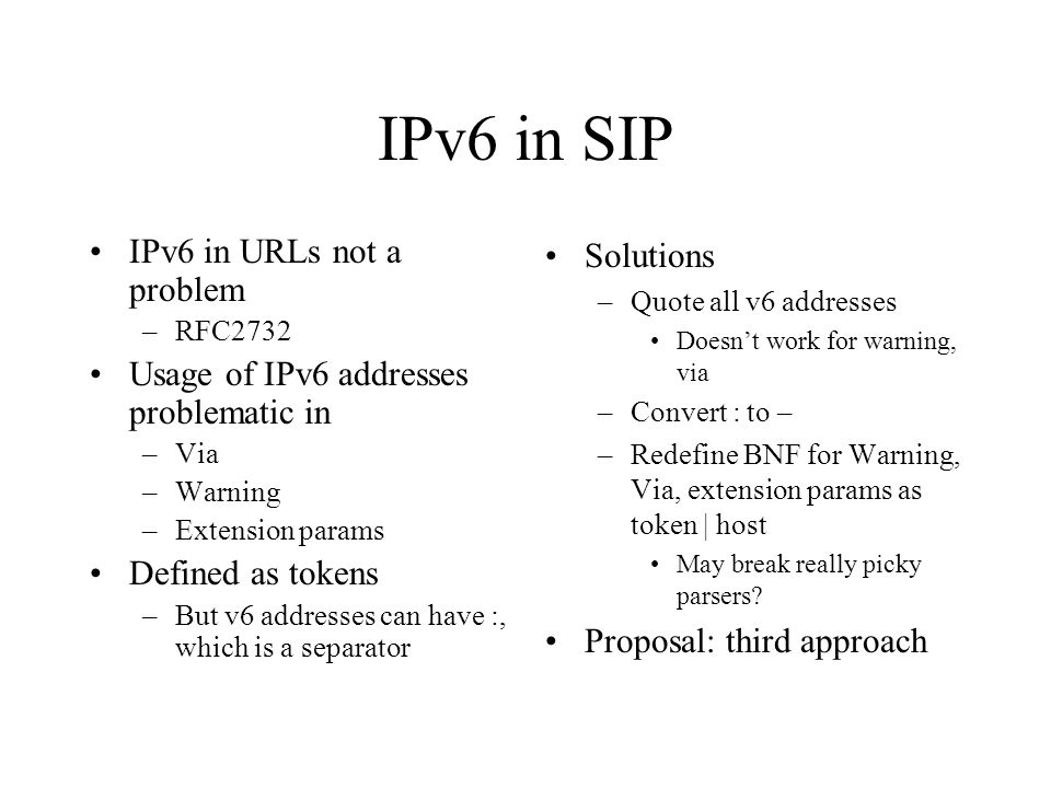 IPv6 in SIP IPv6 in URLs not a problem –RFC2732 Usage of IPv6 addresses problematic in –Via –Warning –Extension params Defined as tokens –But v6 addresses can have :, which is a separator Solutions –Quote all v6 addresses Doesnt work for warning, via –Convert : to – –Redefine BNF for Warning, Via, extension params as token | host May break really picky parsers.