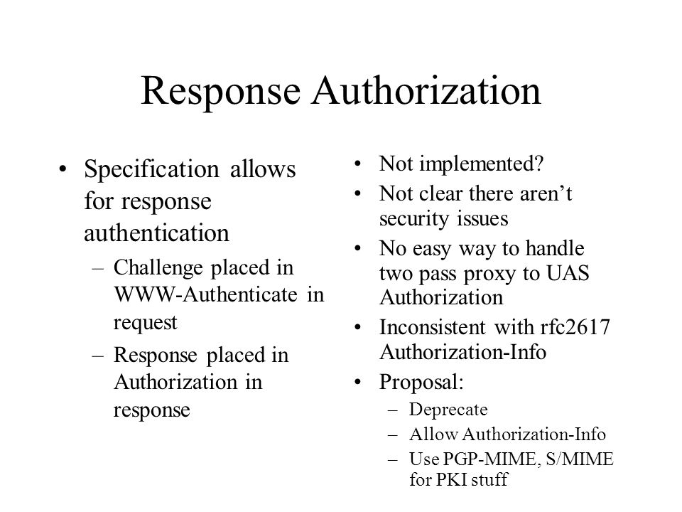 Response Authorization Specification allows for response authentication –Challenge placed in WWW-Authenticate in request –Response placed in Authorization in response Not implemented.