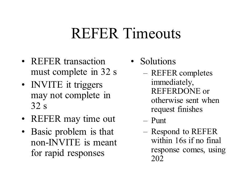 REFER Timeouts REFER transaction must complete in 32 s INVITE it triggers may not complete in 32 s REFER may time out Basic problem is that non-INVITE is meant for rapid responses Solutions –REFER completes immediately, REFERDONE or otherwise sent when request finishes –Punt –Respond to REFER within 16s if no final response comes, using 202
