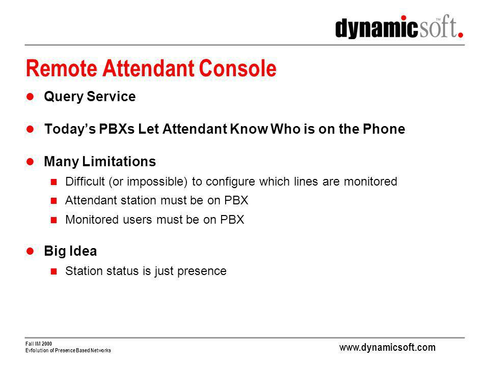 www.dynamicsoft.com Fall IM 2000 Evfolution of Presence Based Networks Remote Attendant Console Query Service Todays PBXs Let Attendant Know Who is on the Phone Many Limitations Difficult (or impossible) to configure which lines are monitored Attendant station must be on PBX Monitored users must be on PBX Big Idea Station status is just presence