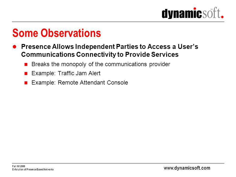 www.dynamicsoft.com Fall IM 2000 Evfolution of Presence Based Networks Some Observations Presence Allows Independent Parties to Access a Users Communications Connectivity to Provide Services Breaks the monopoly of the communications provider Example: Traffic Jam Alert Example: Remote Attendant Console