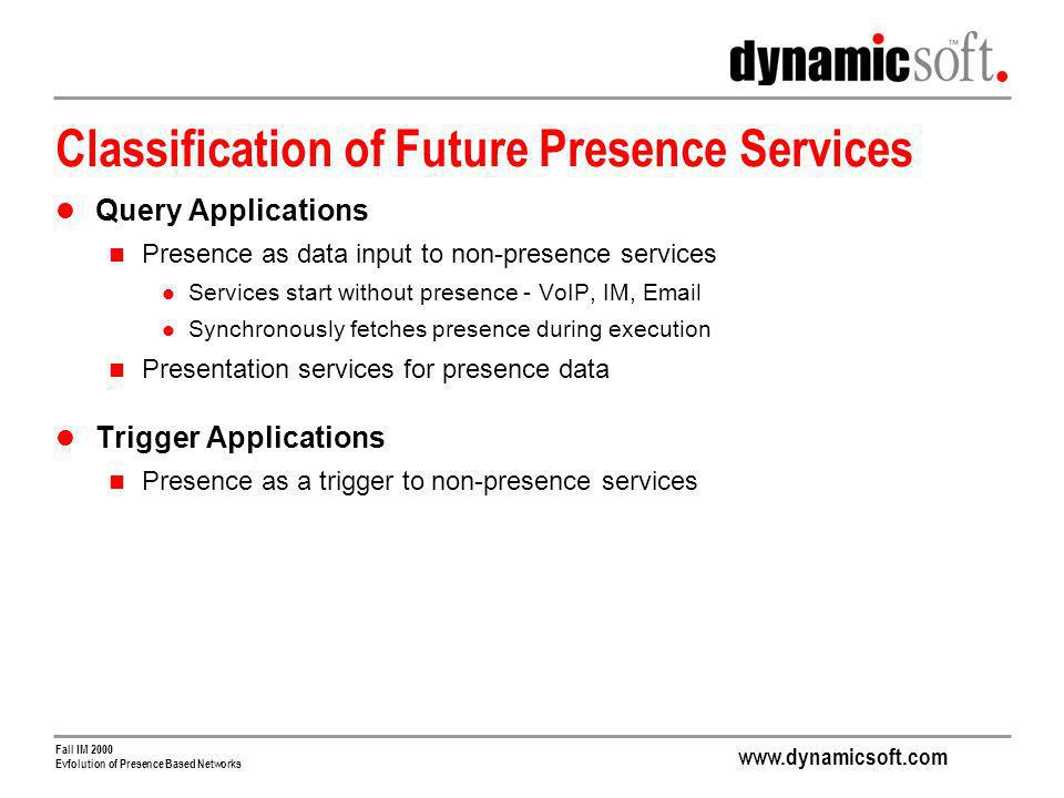 www.dynamicsoft.com Fall IM 2000 Evfolution of Presence Based Networks Classification of Future Presence Services Query Applications Presence as data input to non-presence services Services start without presence - VoIP, IM, Email Synchronously fetches presence during execution Presentation services for presence data Trigger Applications Presence as a trigger to non-presence services