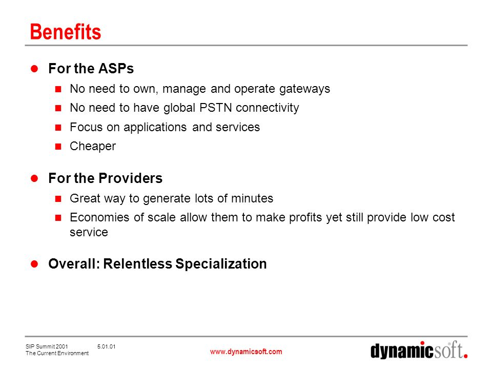 www.dynamicsoft.com SIP Summit 2001 5.01.01 The Current Environment Benefits For the ASPs No need to own, manage and operate gateways No need to have global PSTN connectivity Focus on applications and services Cheaper For the Providers Great way to generate lots of minutes Economies of scale allow them to make profits yet still provide low cost service Overall: Relentless Specialization