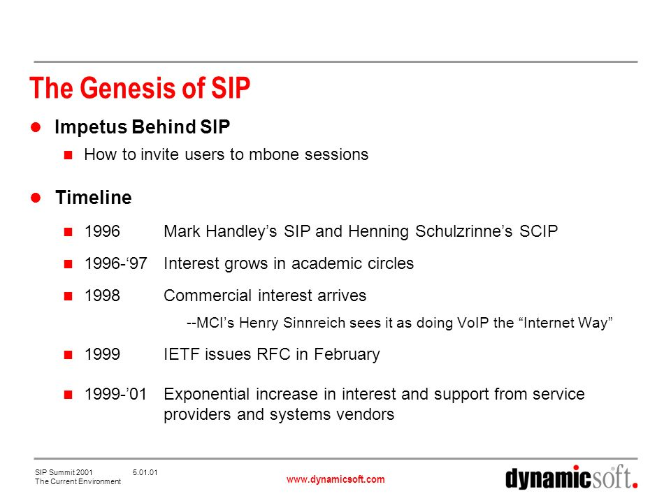 www.dynamicsoft.com SIP Summit 2001 5.01.01 The Current Environment The Genesis of SIP Impetus Behind SIP How to invite users to mbone sessions Timeline 1996Mark Handleys SIP and Henning Schulzrinnes SCIP 1996-97Interest grows in academic circles 1998Commercial interest arrives --MCIs Henry Sinnreich sees it as doing VoIP the Internet Way 1999IETF issues RFC in February 1999-01Exponential increase in interest and support from service providers and systems vendors