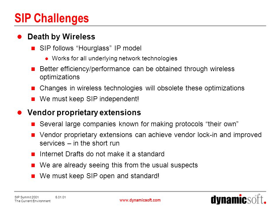 www.dynamicsoft.com SIP Summit 2001 5.01.01 The Current Environment SIP Challenges Death by Wireless SIP follows Hourglass IP model Works for all underlying network technologies Better efficiency/performance can be obtained through wireless optimizations Changes in wireless technologies will obsolete these optimizations We must keep SIP independent.