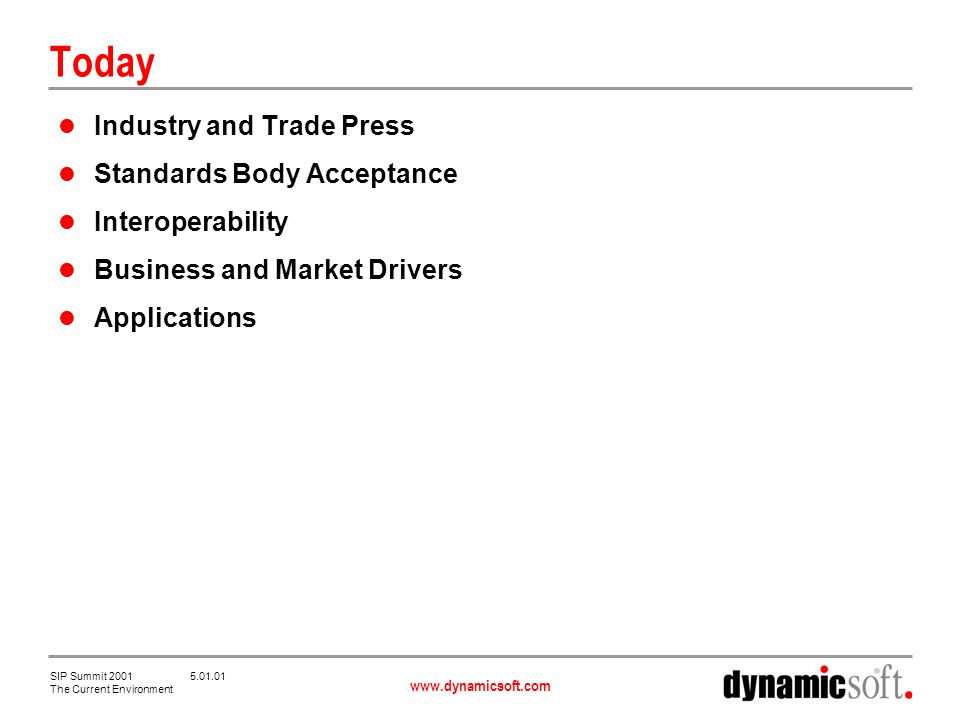 www.dynamicsoft.com SIP Summit 2001 5.01.01 The Current Environment Today Industry and Trade Press Standards Body Acceptance Interoperability Business and Market Drivers Applications