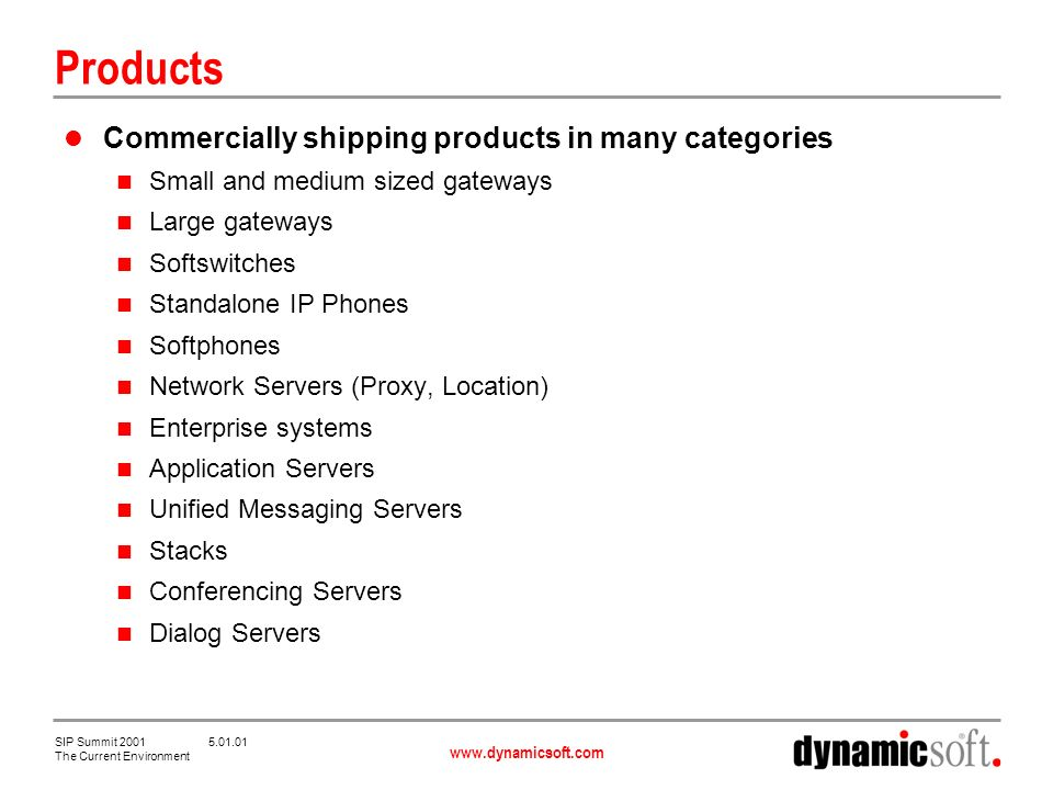 www.dynamicsoft.com SIP Summit 2001 5.01.01 The Current Environment Products Commercially shipping products in many categories Small and medium sized gateways Large gateways Softswitches Standalone IP Phones Softphones Network Servers (Proxy, Location) Enterprise systems Application Servers Unified Messaging Servers Stacks Conferencing Servers Dialog Servers