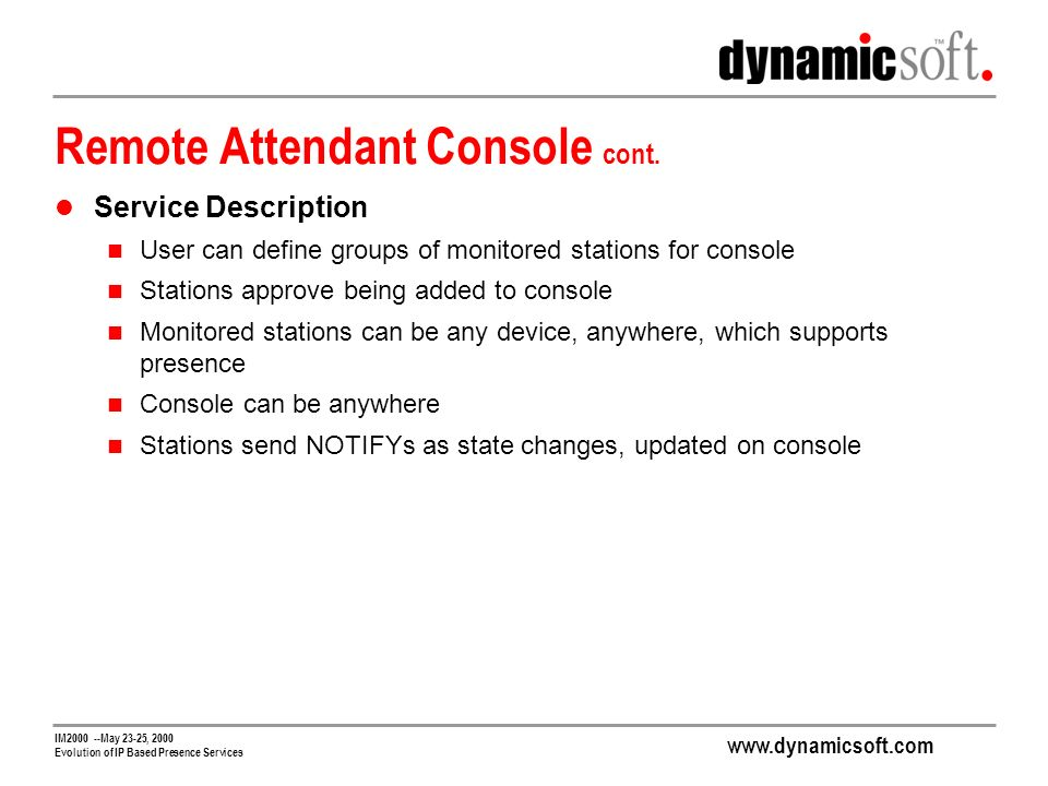 www.dynamicsoft.com IM2000 --May 23-25, 2000 Evolution of IP Based Presence Services Remote Attendant Console cont.