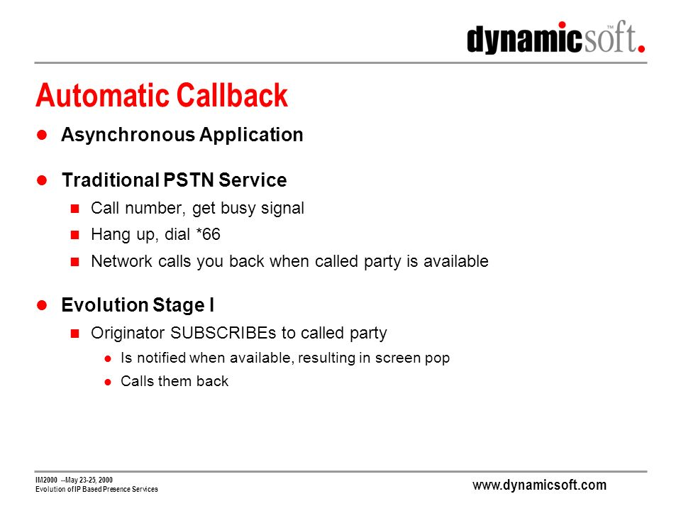 www.dynamicsoft.com IM2000 --May 23-25, 2000 Evolution of IP Based Presence Services Automatic Callback Asynchronous Application Traditional PSTN Service Call number, get busy signal Hang up, dial *66 Network calls you back when called party is available Evolution Stage I Originator SUBSCRIBEs to called party Is notified when available, resulting in screen pop Calls them back