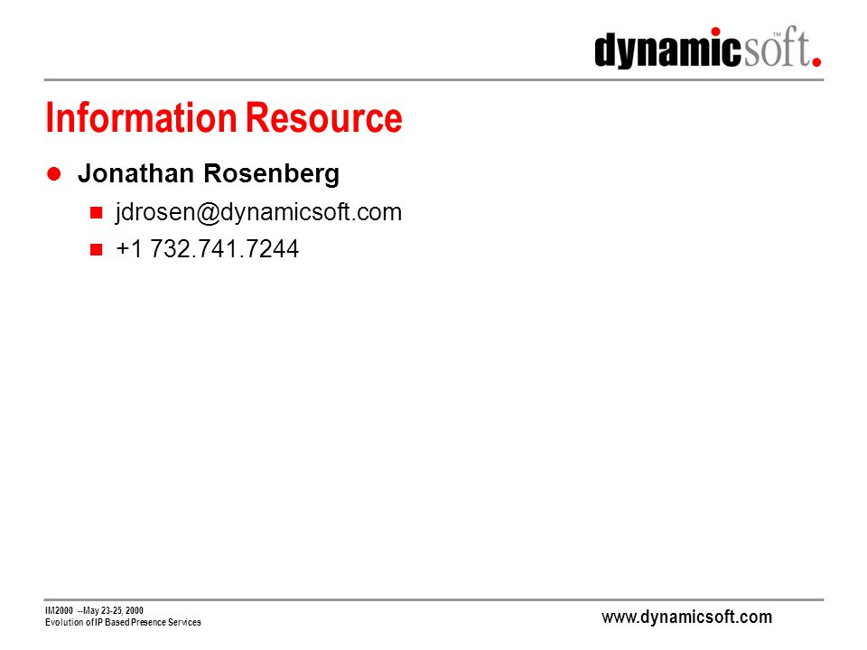 www.dynamicsoft.com IM2000 --May 23-25, 2000 Evolution of IP Based Presence Services Information Resource Jonathan Rosenberg jdrosen@dynamicsoft.com +1 732.741.7244