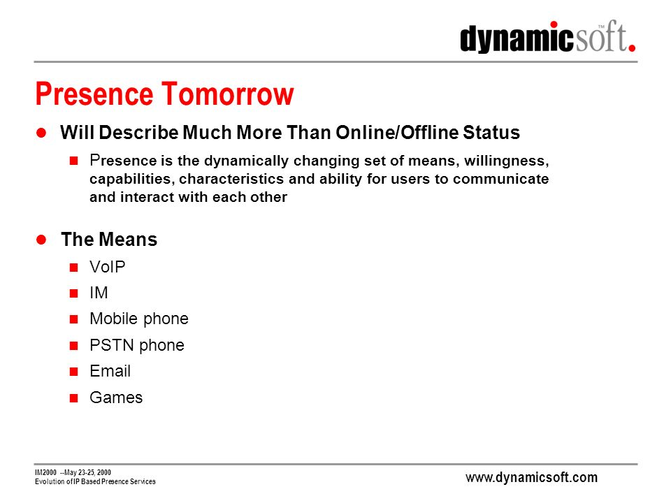 www.dynamicsoft.com IM2000 --May 23-25, 2000 Evolution of IP Based Presence Services Presence Tomorrow Will Describe Much More Than Online/Offline Status P resence is the dynamically changing set of means, willingness, capabilities, characteristics and ability for users to communicate and interact with each other The Means VoIP IM Mobile phone PSTN phone Email Games