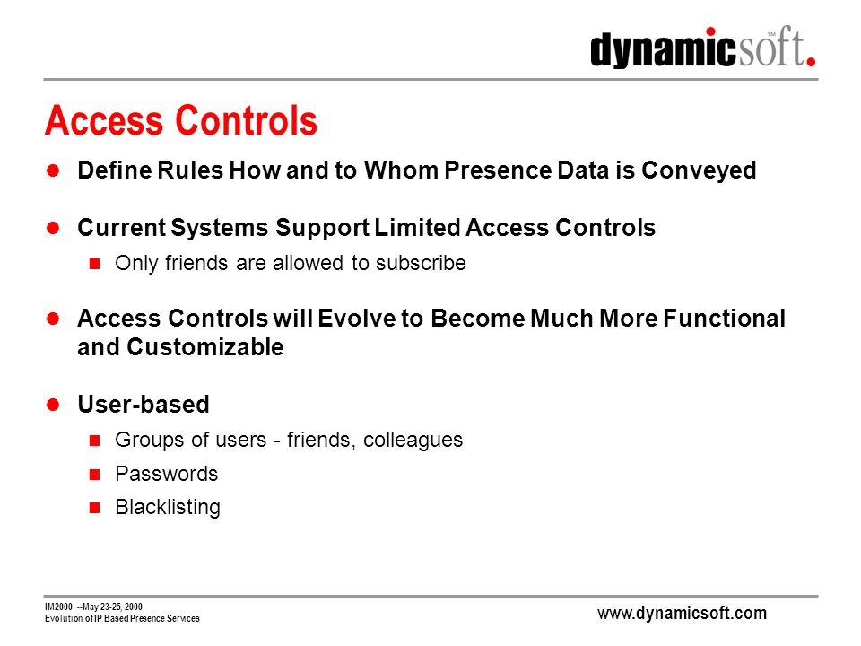www.dynamicsoft.com IM2000 --May 23-25, 2000 Evolution of IP Based Presence Services Access Controls Define Rules How and to Whom Presence Data is Conveyed Current Systems Support Limited Access Controls Only friends are allowed to subscribe Access Controls will Evolve to Become Much More Functional and Customizable User-based Groups of users - friends, colleagues Passwords Blacklisting