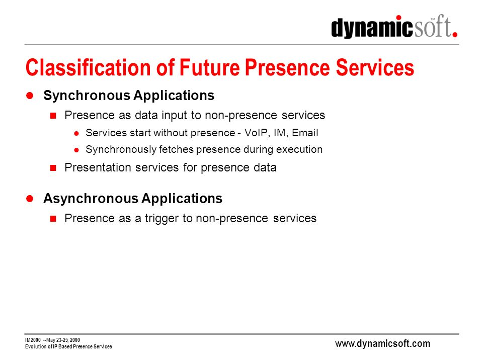 www.dynamicsoft.com IM2000 --May 23-25, 2000 Evolution of IP Based Presence Services Classification of Future Presence Services Synchronous Applications Presence as data input to non-presence services Services start without presence - VoIP, IM, Email Synchronously fetches presence during execution Presentation services for presence data Asynchronous Applications Presence as a trigger to non-presence services