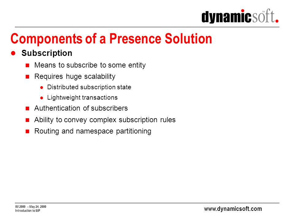 www.dynamicsoft.com IM 2000 -- May 24, 2000 Introduction to SIP Components of a Presence Solution Subscription Means to subscribe to some entity Requires huge scalability Distributed subscription state Lightweight transactions Authentication of subscribers Ability to convey complex subscription rules Routing and namespace partitioning