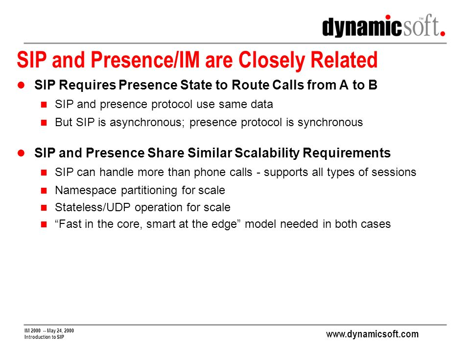 www.dynamicsoft.com IM 2000 -- May 24, 2000 Introduction to SIP SIP and Presence/IM are Closely Related SIP Requires Presence State to Route Calls from A to B SIP and presence protocol use same data But SIP is asynchronous; presence protocol is synchronous SIP and Presence Share Similar Scalability Requirements SIP can handle more than phone calls - supports all types of sessions Namespace partitioning for scale Stateless/UDP operation for scale Fast in the core, smart at the edge model needed in both cases