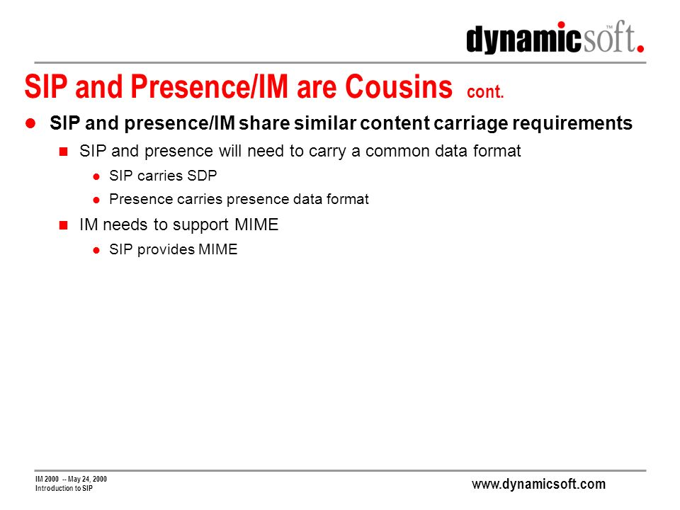 www.dynamicsoft.com IM 2000 -- May 24, 2000 Introduction to SIP SIP and Presence/IM are Cousins cont.