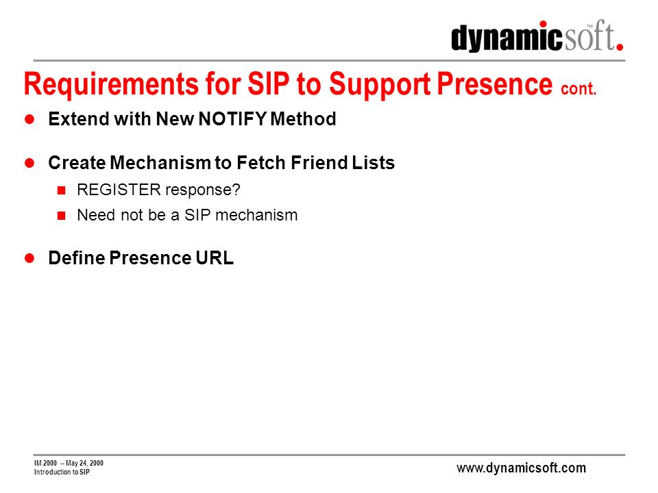 www.dynamicsoft.com IM 2000 -- May 24, 2000 Introduction to SIP Requirements for SIP to Support Presence cont.