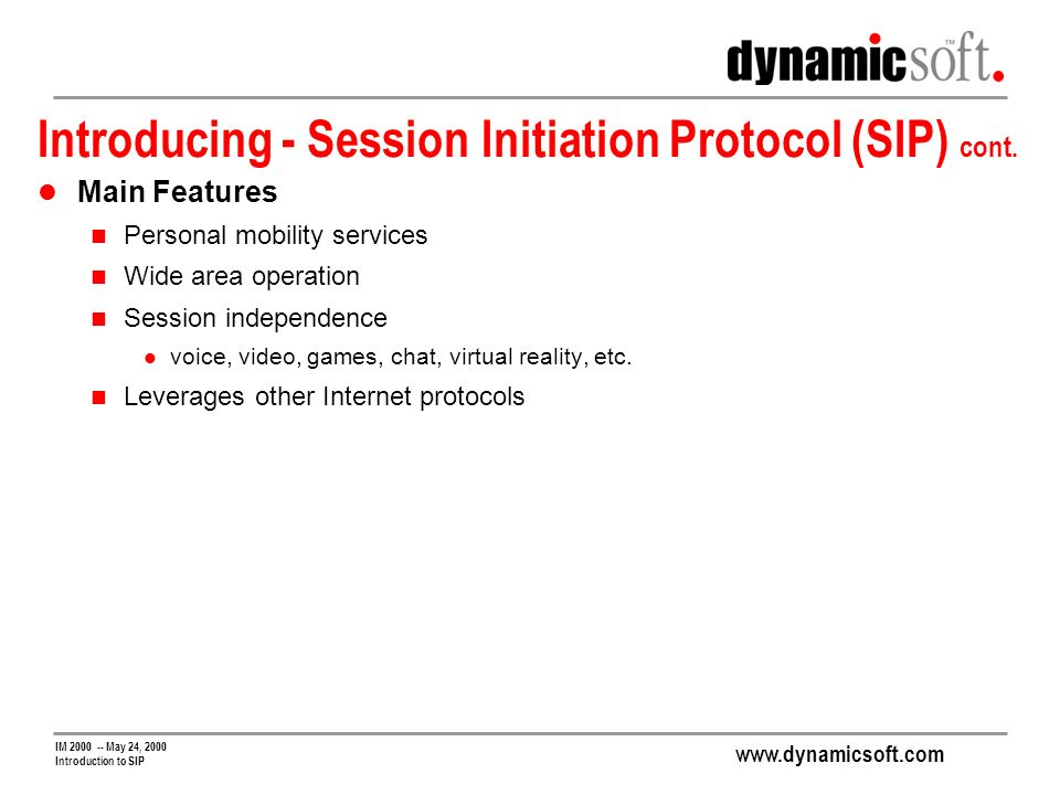 www.dynamicsoft.com IM 2000 -- May 24, 2000 Introduction to SIP Introducing - Session Initiation Protocol (SIP) cont.