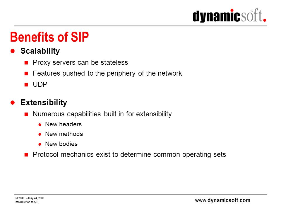 www.dynamicsoft.com IM 2000 -- May 24, 2000 Introduction to SIP Benefits of SIP Scalability Proxy servers can be stateless Features pushed to the periphery of the network UDP Extensibility Numerous capabilities built in for extensibility New headers New methods New bodies Protocol mechanics exist to determine common operating sets