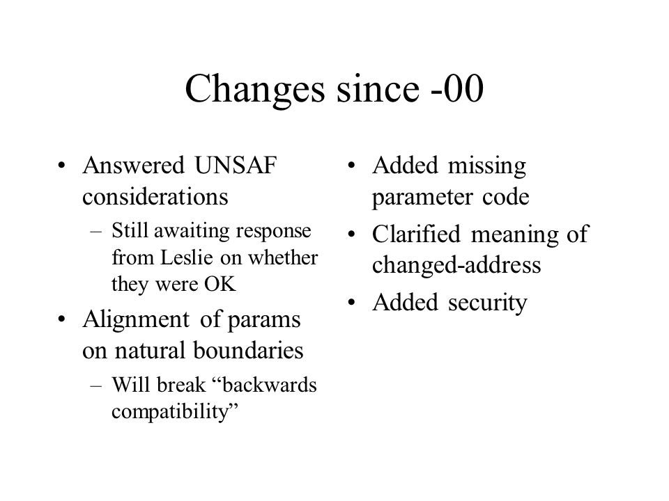 Changes since -00 Answered UNSAF considerations –Still awaiting response from Leslie on whether they were OK Alignment of params on natural boundaries –Will break backwards compatibility Added missing parameter code Clarified meaning of changed-address Added security