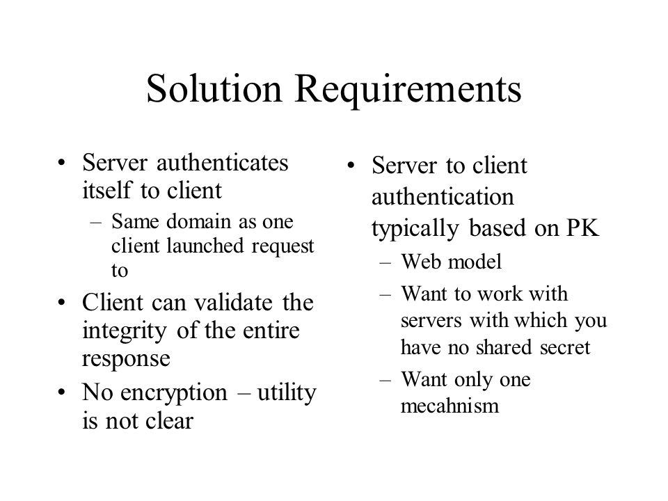 Solution Requirements Server authenticates itself to client –Same domain as one client launched request to Client can validate the integrity of the entire response No encryption – utility is not clear Server to client authentication typically based on PK –Web model –Want to work with servers with which you have no shared secret –Want only one mecahnism